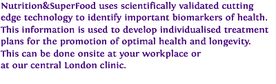 Nutrition&SuperFood uses scientifically validated cutting edge technology to identify important biomarkers of health. This information is used to develop individualised treatment plans for the promotion of optimal health and longevity. This can be done onsite at your workplace or at our central London clinic.