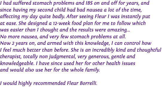 I had suffered stomach problems and IBS on and off for years, and since having my second child had bad nausea a lot of the time, affecting my day quite badly. After seeing Fleur I was instantly put 