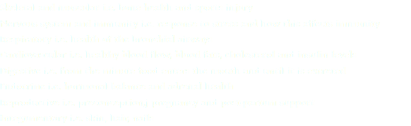 Skeletal and muscular i.e. bone health and sports injury Nervous system and immunity i.e. response to stress and how this affects immunity Respiratory i.e. health of the bronchial airways Cardiovascular i.e. healthy blood flow, blood fats, cholesterol and insulin levels Digestive i.e. from the minute food enters the mouth and until it is excreted Endocrine i.e. hormonal balance and adrenal health Reproductive i.e. preconception,j pregnancy and post-partum support Integumentary i.e. skin, hair, nails